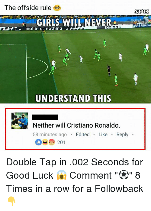 "Cristiano Ronaldo, Memes, and Good: The offside rule  SPD  GIRLSWILL NEVER  #allin c': nothing  UNDERSTAND THIS  Neither will Cristiano Ronaldo.  58 minutes ago Edited Like Reply  201 Double Tap in .002 Seconds for Good Luck 😱 Comment ""⚽️"" 8 Times in a row for a Followback 👇"