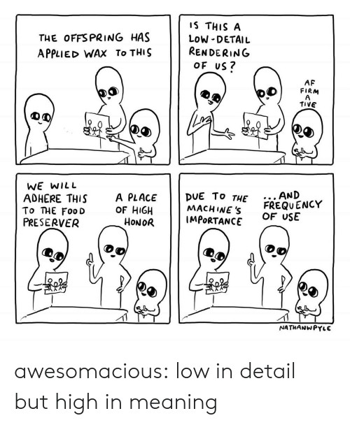 Af, Tumblr, and Blog: THE OFFSPRING HAS  APPLIED WAX To THIS  IS THIS A  LOW DETAIL  RENDERING  OF US?  6  AF  FIRM  TIVE  WE wILL  AND  To THE Foo D  PRESERVER  ADHERE THIS A PLACE DUE To THE  OF HIGH  6  2  MACHINEs FREQUENCY  IMPORTANCE  5  3  OF USE  HoNOR  NATHANWPYLE awesomacious:  low in detail but high in meaning