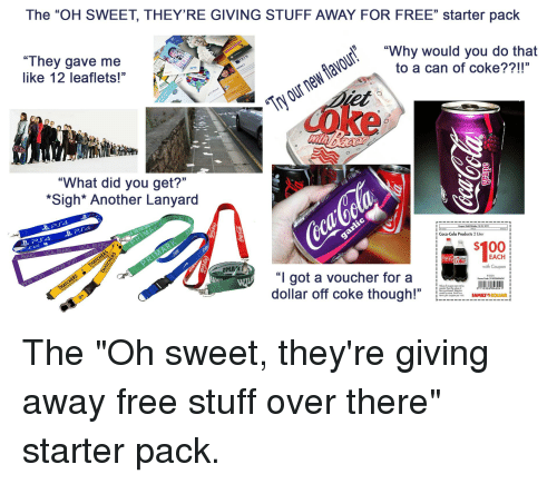 """Anaconda, Coca-Cola, and Family: The """"OH SWEET, THEYRE GIVING STUFF AWAY FOR FREE"""" starter pack  """"They gave me  like 12 leaflets!""""  """"Why would you do that  to a can of coke??!!""""  y our new flavour  0  """"What did you get?'""""  *Sigh* Another Lanyard  P R  Vold Oclober 18-25, 201  1  Coca-Cola Products 2 Liter  A. BEARS. UCA. BEARS. UCA. BEARS  $100  EACH  with Coupon  """"I got a voucher for a  dollar off coke though!""""  CH  1 .เพื่  R12524  Promo Code: 211032684604  Volnofcou on conn. be  vories by shoreL  . FAMILY.DD LARİ  per coupon per isat,"""