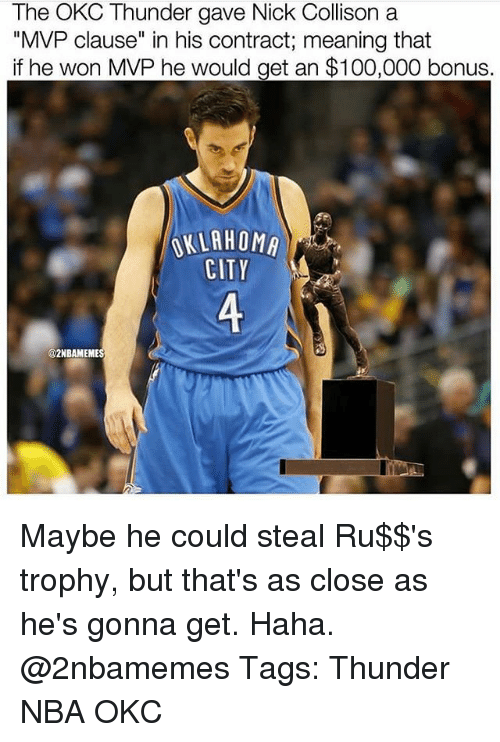"Anaconda, Memes, and Nba: The OKC Thunder gave Nick Collison a  ""MVP clause"" in his contract; meaning that  if he won MVP he would get an $100,000 bonus,  CITT  2NBAMEME Maybe he could steal Ru$$'s trophy, but that's as close as he's gonna get. Haha. @2nbamemes Tags: Thunder NBA OKC"