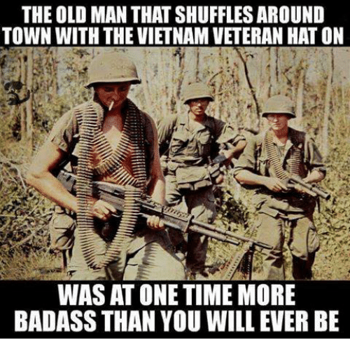 Old Man, Time, and Vietnam: THE OLD MAN THATSHUFFLES AROUND  TOWN WITH THE VIETNAM VETERAN HAT ON  WAS AT ONE TIME MORE  BADASS THAN YOU WILL EVER BE