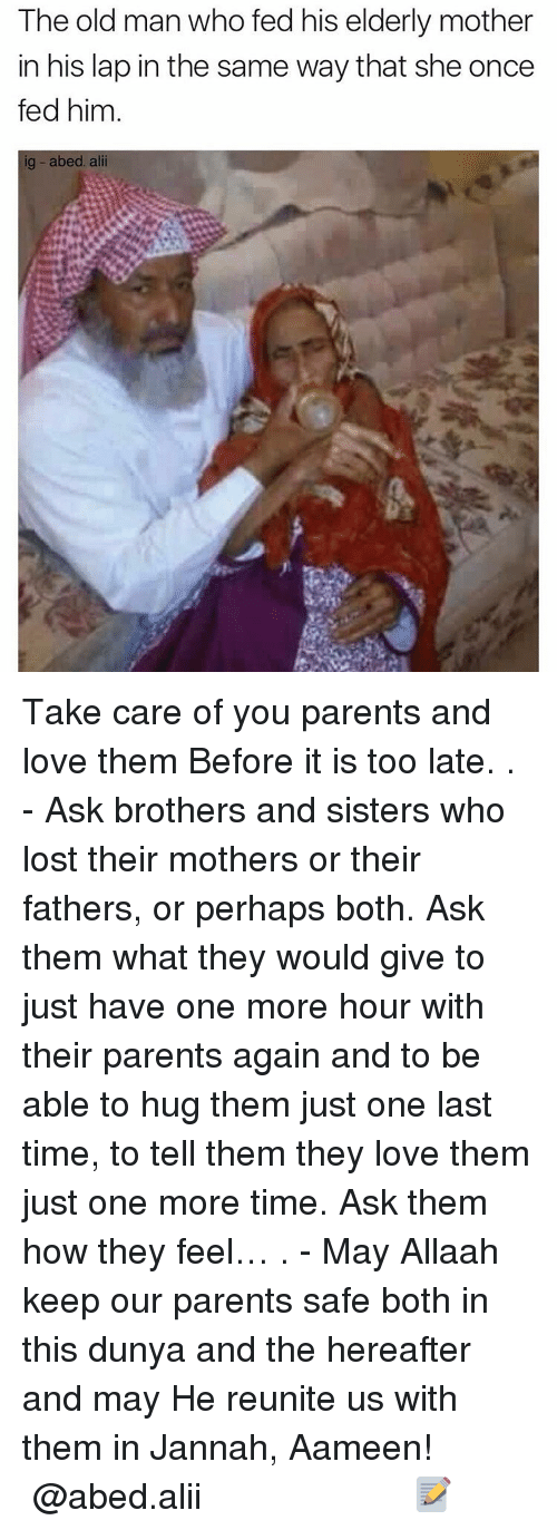 Memes, Old Man, and 🤖: The old man who fed his elderly mother  in his lap in the same way that she once  fed him  ig abed. alii Take care of you parents and love them Before it is too late. . - Ask brothers and sisters who lost their mothers or their fathers, or perhaps both. Ask them what they would give to just have one more hour with their parents again and to be able to hug them just one last time, to tell them they love them just one more time. Ask them how they feel… . - May Allaah keep our parents safe both in this dunya and the hereafter and may He reunite us with them in Jannah, Aameen! ▃▃▃▃▃▃▃▃▃▃▃▃▃▃▃▃▃▃▃▃ @abed.alii 📝
