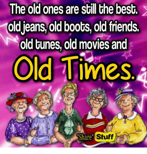 """Memes, Boots, and Tuneful: The old ones are still the best.  Oldjeans, old boots, old friends.  old tunes, old movies and  Old Times,a  Share""""  Stuff"""