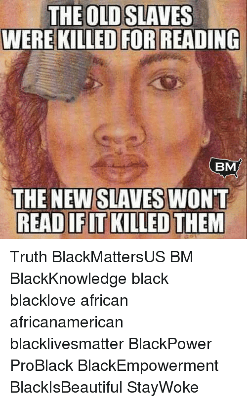 Memes, 🤖, and Slaves: THE OLD SLAVES  WERE KILLED FOR READING  BM  THE NEW SLAVES WONT  READIFIT KILLED THEM Truth BlackMattersUS BM BlackKnowledge black blacklove african africanamerican blacklivesmatter BlackPower ProBlack BlackEmpowerment BlackIsBeautiful StayWoke