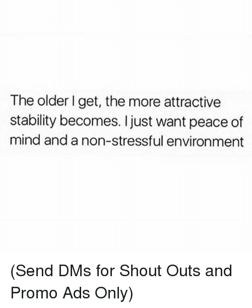 Memes, Mind, and Peace: The older I get, the more attractive  stability becomes. I just want peace of  mind and a non-stressful environment (Send DMs for Shout Outs and Promo Ads Only)