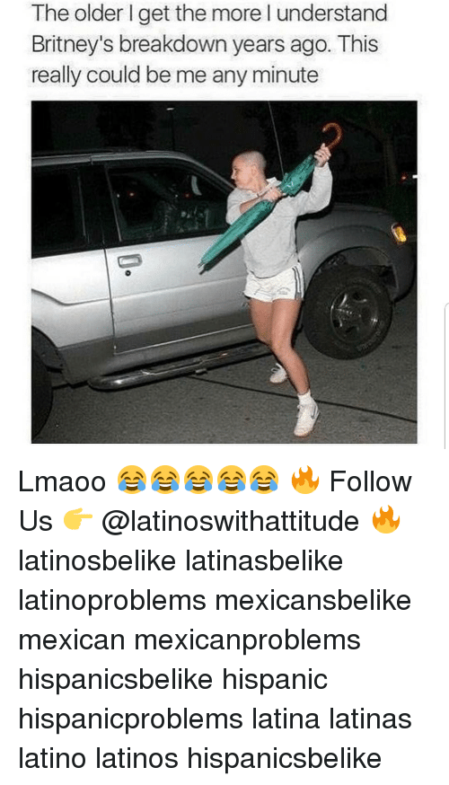 Latinos, Memes, and Mexican: The older I get the more I understand  Britney's breakdown years ago. This  really could be me any minute Lmaoo 😂😂😂😂😂 🔥 Follow Us 👉 @latinoswithattitude 🔥 latinosbelike latinasbelike latinoproblems mexicansbelike mexican mexicanproblems hispanicsbelike hispanic hispanicproblems latina latinas latino latinos hispanicsbelike