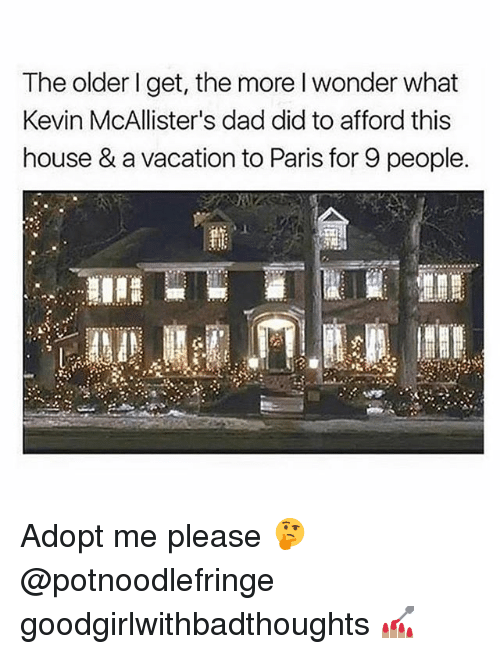Dad, Memes, and House: The older I get, the more I wonder what  Kevin McAllister's dad did to afford this  house & a vacation to Paris for 9 people. Adopt me please 🤔 @potnoodlefringe goodgirlwithbadthoughts 💅🏽