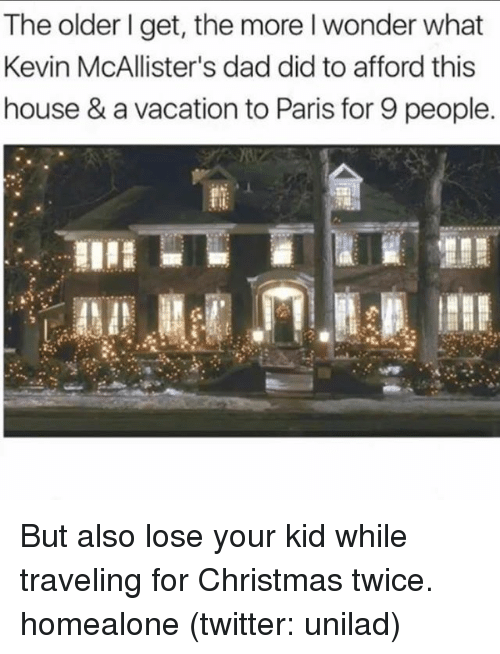 Christmas, Dad, and Twitter: The older I get, the more l wonder what  Kevin McAllister's dad did to afford this  house & a vacation to Paris for 9 people. But also lose your kid while traveling for Christmas twice. homealone (twitter: unilad)