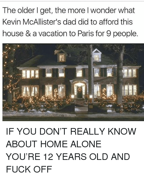 Being Alone, Dad, and Home Alone: The older l get, the more I wonder what  Kevin McAllister's dad did to afford this  house & a vacation to Paris for 9 people IF YOU DON'T REALLY KNOW ABOUT HOME ALONE YOU'RE 12 YEARS OLD AND FUCK OFF