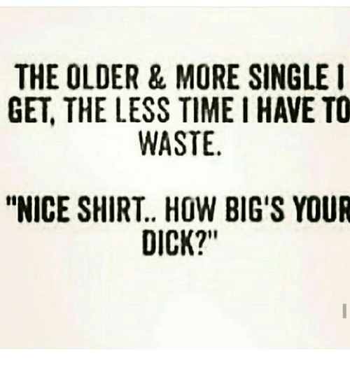 the older more single i get the less time 8348577 the older & more single i get the less time i have to waste nice