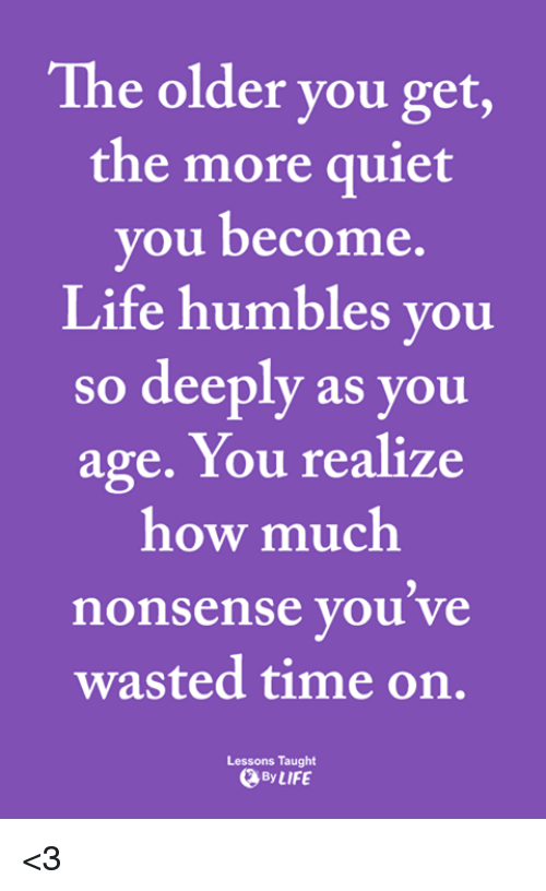 Life, Memes, and Quiet: The older you get,  the more quiet  you become.  Life humbles you  so deeply as you  age. You realize  how much  nonsense you ve  wasted time on.  Lessons Taught  ByLIFE <3
