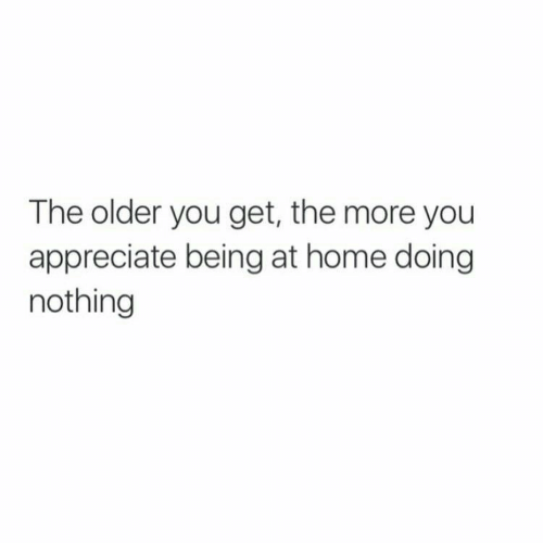 Appreciate, Home, and You: The older you get, the more you  appreciate being at home doing  nothing