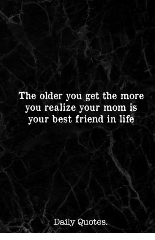 The Older You Get The More You Realize Your Mom Is Your Best Friend