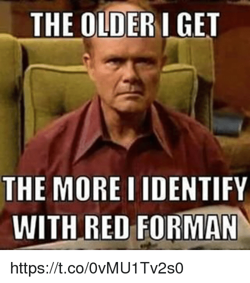 Memes, 🤖, and Red: THE OLDERIGET  THE MORE I IDENTIFY  WITH RED FORMAN https://t.co/0vMU1Tv2s0