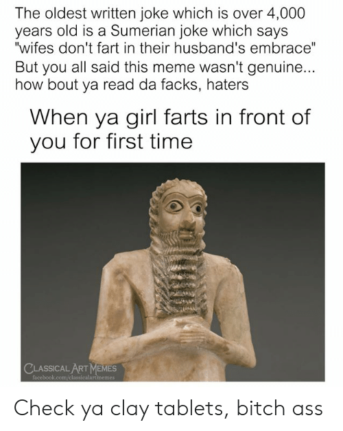 """Ass, Bitch, and Facebook: The oldest written joke which is over 4,000  years old is a Sumerian joke which says  """"wifes don't fart in their husband's embrace""""  But you all said this meme wasn't genuine...  how bout ya read da facks, haters  When ya girl farts in front of  you for first time  CLASSICAL ART MEMES  facebook.com/classicalartmemes Check ya clay tablets, bitch ass"""