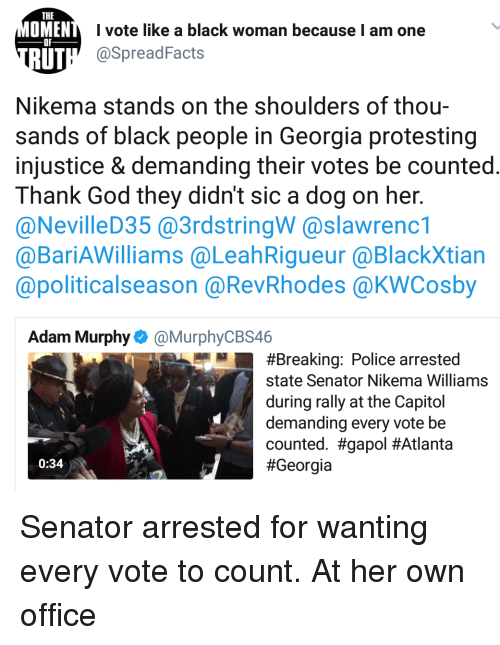 Blackpeopletwitter, Funny, and God: THE  OMEN  I vote like a black woman because I am one  @SpreadFacts  OF  UT  Nikema stands on the shoulders of thou-  sands of black people in Georgia protesting  injustice & demanding their votes be counted  Thank God they didn't sic a dog on her.  @NevilleD35 @3rdstringW @slawrenc1  @BariAWilliams @LeahRigueur @BlackXtian  @politicalseason @RevRhodes @KWCosby  Adam Murphy@MurphyCBS46  #Breaking: Police arrested  state Senator Nikema Williams  during rally at the Capitol  demanding every vote be  counted. #gapol#Atlanta  #Georgía  0:34