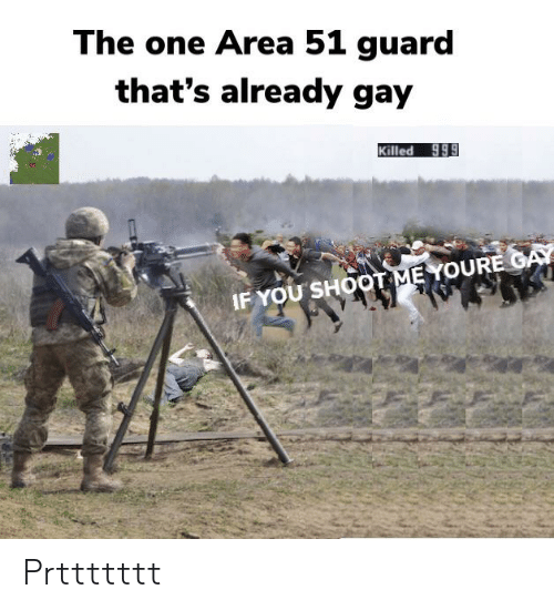 Dank Memes, Area 51, and Gay: The one Area 51 guard  that's already gay  Killed 999  IF YOU SHOOT ME YOURE GAY Prttttttt