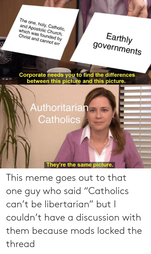 "Church, Meme, and Catholic: The one, holy, Catholic,  and Apostolic Church,  which was founded by  Christ and cannot err  Earthly  governments  Corporate needs you to find the differences  between this picture and this picture.  Authoritarian  Catholics  They're the same picture. This meme goes out to that one guy who said ""Catholics can't be libertarian"" but I couldn't have a discussion with them because mods locked the thread"