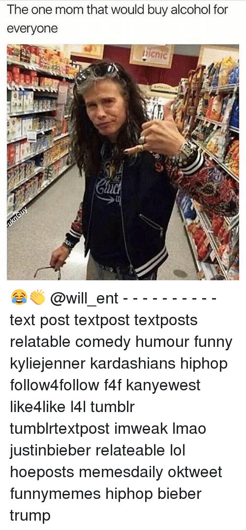 Funny, Kardashians, and Lmao: The one mom that would buy alcohol for  everyone  icnic 😂👏 @will_ent - - - - - - - - - - text post textpost textposts relatable comedy humour funny kyliejenner kardashians hiphop follow4follow f4f kanyewest like4like l4l tumblr tumblrtextpost imweak lmao justinbieber relateable lol hoeposts memesdaily oktweet funnymemes hiphop bieber trump