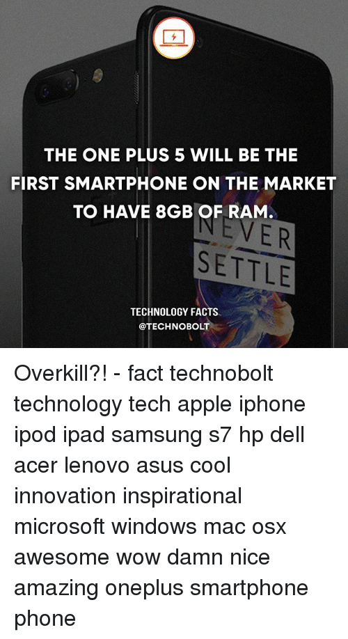 Apple, Dell, and Facts: THE ONE PLUS 5 WILL BE THE  FIRST SMARTPHONE ON THE MARKET  TO HAVE 8GB OF RAM  ER  SETTLE  TECHNOLOGY FACTS  @TECHNO BOLT Overkill?! - fact technobolt technology tech apple iphone ipod ipad samsung s7 hp dell acer lenovo asus cool innovation inspirational microsoft windows mac osx awesome wow damn nice amazing oneplus smartphone phone