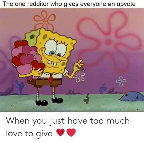 Love, Too Much, and Who: The one redditor who gives everyone an upvote  0 When you just have too much love to give ♥️❤️