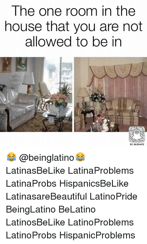 Memes, House, and 🤖: The one room in the  house that you are not  allowed to be in  SC: BLSNAPZ 😂 @beinglatino😂 LatinasBeLike LatinaProblems LatinaProbs HispanicsBeLike LatinasareBeautiful LatinoPride BeingLatino BeLatino LatinosBeLike LatinoProblems LatinoProbs HispanicProblems