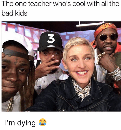 Bad, Memes, and Teacher: The one teacher who's cool with all the  bad kids  3 I'm dying 😂
