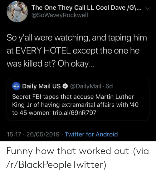 Android, Blackpeopletwitter, and Fbi: The One They Call LL Cool Dave /G\...  @SoWaveyRockwell  So y'all were watching, and taping him  at EVERY HOTEL except the one he  was killed at? Oh okay...  @DailyMail 6d  Daily  Mail  Daily Mail US  Com  Secret FBI tapes that accuse Martin Luther  King Jr of having extramarital affairs with '40  to 45 women' trib.al/69nR797  15:17 26/05/2019 Twitter for Android Funny how that worked out (via /r/BlackPeopleTwitter)