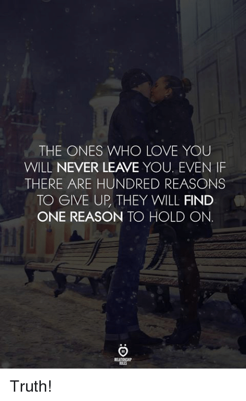 Love, Never, and Reason: THE ONES WHO LOVE YOU  WILL NEVER LEAVE YOU. EVEN IF  THERE ARE HUNDRED REASONS  TO GIVE UP, THEY WILL FIND  ONE REASON TO HOLD ON. Truth!