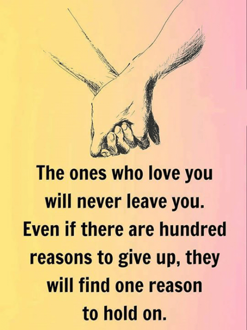 Love, Never, and Reason: The ones who love you  will never leave you.  Even if there are hundred  reasons to give up, they  will find one reason  to hold on.