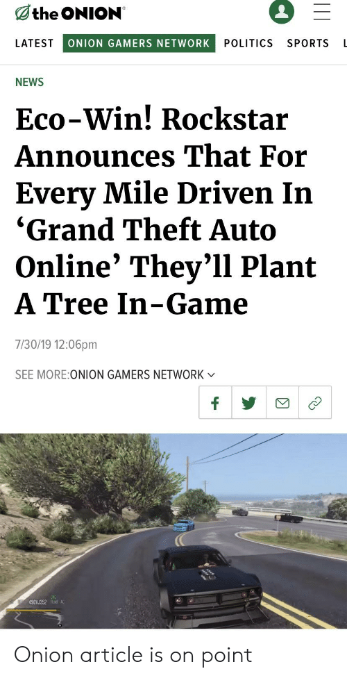 News, Politics, and Sports: the ONION  LATEST  ONION GAMERS NETWORK  POLITICS  SPORTS  L  NEWS  Eco-Win! Rockstar  Announces That For  Every Mile Driven In  'Grand Theft Auto  Online' They'll Plant  A Tree In-Game  7/30/19 12:06pm  SEE MORE:ONION GAMERS NETWORK  V  f  490V J352 Fuid A Onion article is on point