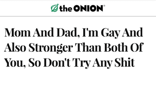 Dad, The Onion, and Onion: the ONION  Mom And Dad, I'm Gay And  Also Stronger Than Both Of  You, So Don't Try Any Shit