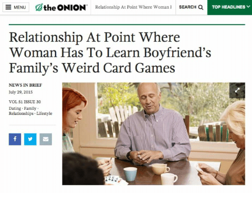 Dating, Family, and News: the ONION Relationship At Point Where Woman SEARCH QTOP HEA  ЖО TOP HEADLINEgv  MENU  Relationship At Point Where  Woman Has To Learn Boyfriend's  Family's Weird Card Games  NEWS IN BRIEF  July 29, 2015  VOL 51 ISSUE 30  Dating Family  Relationships Lifestyle