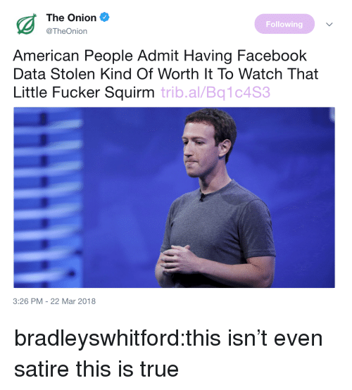 Facebook, The Onion, and True: The Onion  @TheOnion  Following  American People Admit Having Facebook  Data Stolen Kind Of Worth It To Watch That  Little Fucker Squirm trib.al/Bq1c4S  3:26 PM -22 Mar 2018 bradleyswhitford:this isn't even satire this is true
