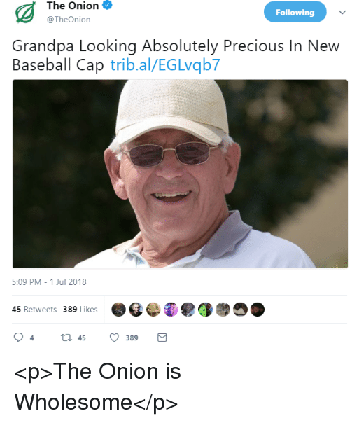 Baseball, Precious, and The Onion: The Onion  @TheOnion  Following  Grandpa Looking Absolutely Precious In New  Baseball Cap trib.al/EGLvqb7  5:09 PM -1 Jul 2018  45 Retweets 389 Likes <p>The Onion is Wholesome</p>