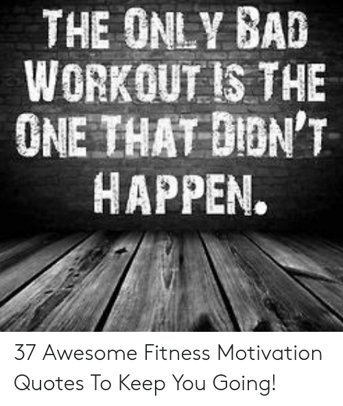 The Only Bad Workout Is The One That Dion T Happen 37 Awesome Fitness Motivation Quotes To Keep You Going Bad Meme On Me Me