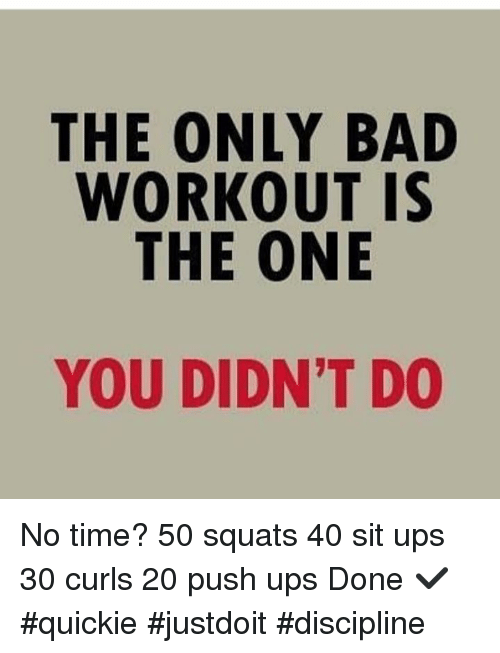 The ONLY BAD WORKOUT IS THE ONE YOU DIDN'T DO No Time? 50