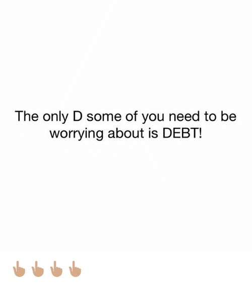 Memes, 🤖, and You: The only D some of you need to be  worrying about is DEBT! 👆🏽👆🏽👆🏽👆🏽