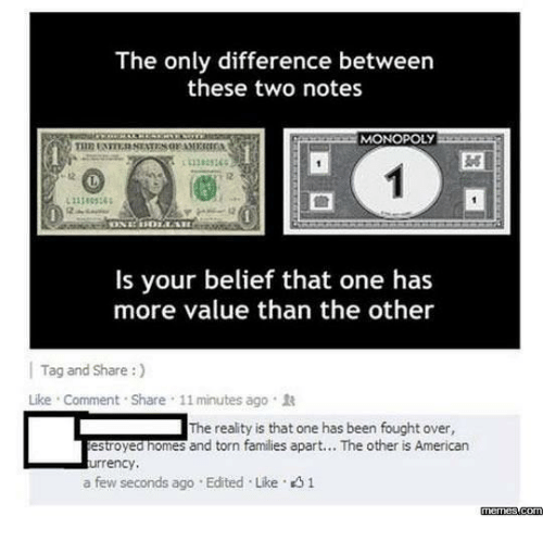 Memes, Monopoly, and American: The only difference between  these two notes  MONOPOLY  11383365  12  Is your belief that one has  more value than the other  | Tag and Share :)  Like . Comment . Share , 11 minutes ago .  The reality is that one has been fought over,  estroyed nomes and torn families apart... The other is American  urrency,  a few seconds ago . Edited . Like。  memes.com