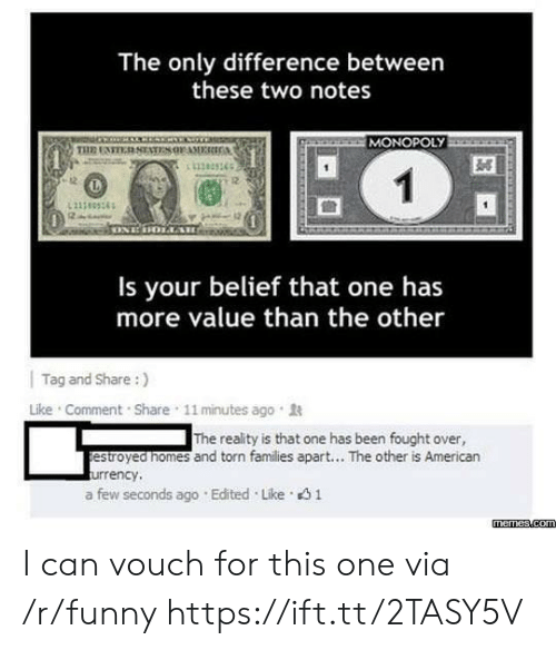 Funny, Memes, and Monopoly: The only difference between  these two notes  MONOPOLY  11383365  12  Is your belief that one has  more value than the other    Tag and Share :)  Like . Comment . Share , 11 minutes ago .  The reality is that one has been fought over,  estroyed nomes and torn families apart... The other is American  urrency,  a few seconds ago . Edited . Like。  memes.com I can vouch for this one via /r/funny https://ift.tt/2TASY5V