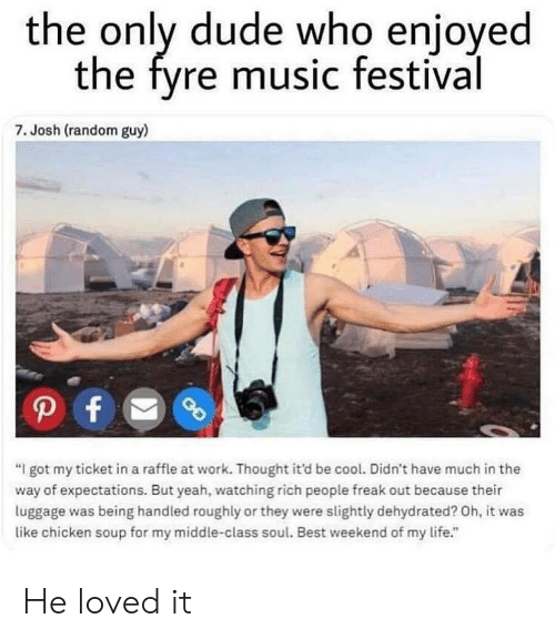 """Dude, Life, and Memes: the only dude who enioyed  the fyre music festival  7. Josh (random guy)  """"I got my ticket in a raffle at work. Thought it'd be cool. Didn't have much in the  way of expectations. But yeah, watching rich people freak out because their  luggage was being handled roughly or they were slightly dehydrated? Oh, it was  like chicken soup for my middle-class soul. Best weekend of my life."""" He loved it"""