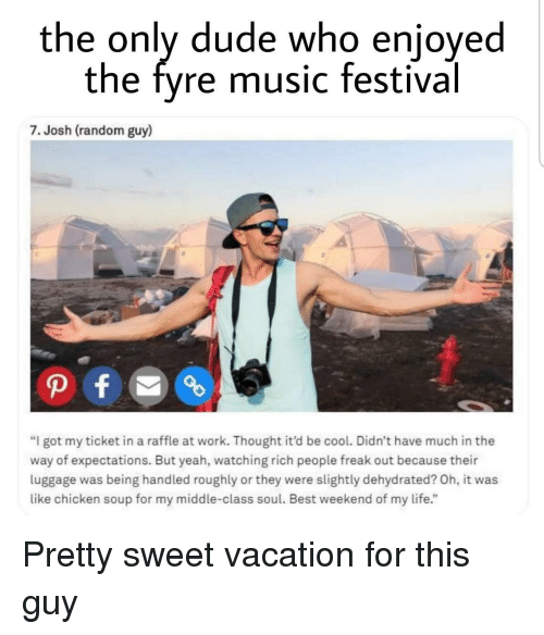 """Dude, Life, and Music: the only dude who enjoyed  the fyre music festival  7. Josh (random guy)  """"I got my ticket in a raffle at work. Thought it'd be cool. Didn't have much in the  way of expectations. But yeah, watching rich people freak out because their  luggage was being handled roughly or they were slightly dehydrated? Oh, it was  like chicken soup for my middle-class soul. Best weekend of my life."""" Pretty sweet vacation for this guy"""