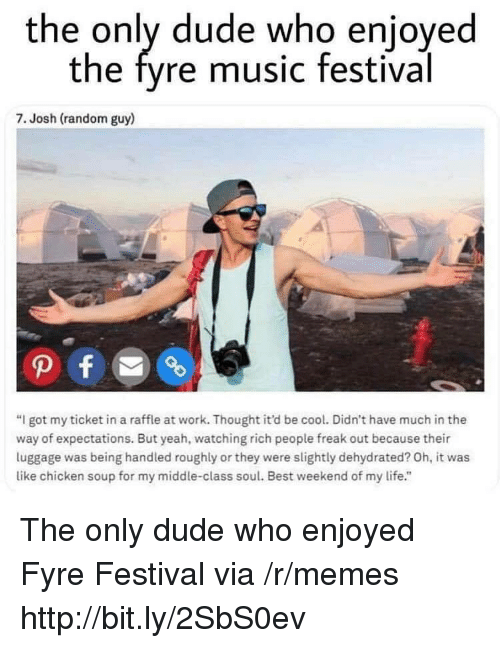 """Dude, Life, and Memes: the only dude who enjoyed  the fyre music festival  7. Josh (random guy)  """"I got my ticket in a raffle at work. Thought it'd be cool. Didn't have much in the  way of expectations. But yeah, watching rich people freak out because their  luggage was being handled roughly or they were slightly dehydrated? Oh, it was  like chicken soup for my middle-class soul. Best weekend of my life."""" The only dude who enjoyed Fyre Festival via /r/memes http://bit.ly/2SbS0ev"""