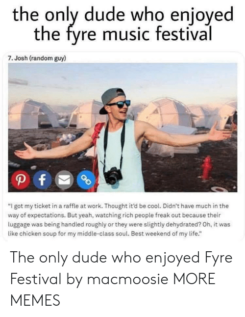 """Dank, Dude, and Life: the only dude who enjoyed  the fyre music festival  7. Josh (random guy)  """"I got my ticket in a raffle at work. Thought it'd be cool. Didn't have much in the  way of expectations. But yeah, watching rich people freak out because their  luggage was being handled roughly or they were slightly dehydrated? Oh, it was  like chicken soup for my middle-class soul. Best weekend of my life."""" The only dude who enjoyed Fyre Festival by macmoosie MORE MEMES"""