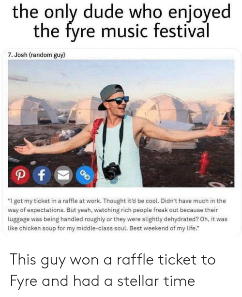 """Dude, Life, and Music: the only dude who enjoyed  the fyre music festival  7. Josh (random guy)  """"I got my ticket in a raffle at work. Thought it'd be cool. Didn't have much in the  way of expectations. But yeah, watching rich people freak out because their  luggage was being handled roughly or they were slightly dehydrated? Oh, it was  like chicken soup for my middle-class soul. Best weekend of my life."""" This guy won a raffle ticket to Fyre and had a stellar time"""