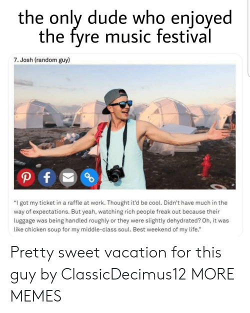 """Dank, Dude, and Life: the only dude who enjoyed  the fyre music festival  7. Josh (random guy)  """"I got my ticket in a raffle at work. Thought it'd be cool. Didn't have much in the  way of expectations. But yeah, watching rich people freak out because their  luggage was being handled roughly or they were slightly dehydrated? Oh, it was  like chicken soup for my middle-class soul. Best weekend of my life."""" Pretty sweet vacation for this guy by ClassicDecimus12 MORE MEMES"""