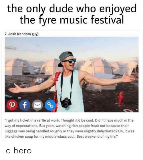 """Dude, Life, and Music: the only dude who enjoyed  the fyre music festival  7. Josh (random guy)  """"I got my ticket in a raffle at work. Thought it'd be cool. Didn't have much in the  way of expectations. But yeah, watching rich people freak out because their  luggage was being handled roughly or they were slightly dehydrated? Oh, it was  like chicken soup for my middle-class soul. Best weekend of my life."""" a hero"""