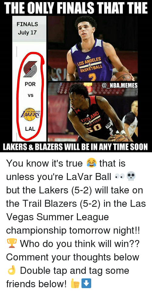 Finals, Friends, and Los Angeles Lakers: THE ONLY FINALS THAT THE  FINALS  July 17  LOS ANGELES  ASKETBALL  POR  @ NBA.MEMES  VS  AKERS  LAL  LAKERS & BLAZERS WILL BE IN ANY TIME SOON You know it's true 😂 that is unless you're LaVar Ball 👀💀 but the Lakers (5-2) will take on the Trail Blazers (5-2) in the Las Vegas Summer League championship tomorrow night!! 🏆 Who do you think will win?? Comment your thoughts below 👌 Double tap and tag some friends below! 👍⬇