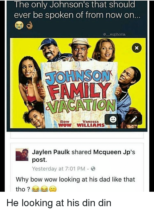 Dad, Memes, and Wow: The only Johnson S that should  ever be spoken of from now on  .euphoria.  Bow  Vanessa  WOW WILLIAMS  Jaylen Paulk shared Mcqueen Jp's  post.  Yesterday at 7:01 PM  Why bow wow looking at his dad like that  tho He looking at his din din