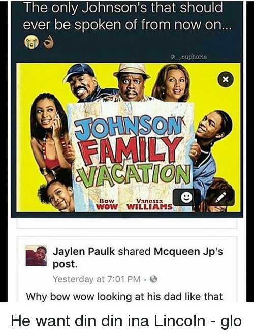 Dad, Memes, and Wow: The only Johnson S that should  ever be spoken of from now on  ..euphoria  Bow  Vanessa  YWOW WILLIAMS  Jaylen Paulk shared Mcqueen Jp's  post  Yesterday at 7:01 PM 8  Why bow wow looking at his dad like that He want din din ina Lincoln - glo